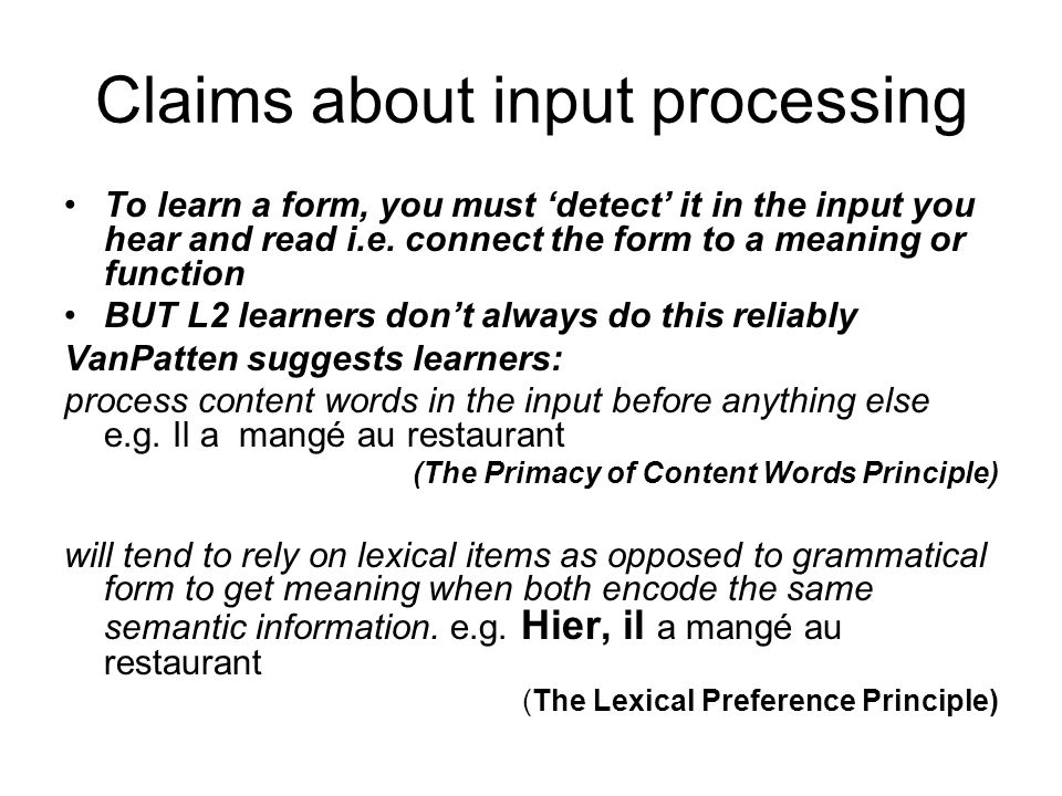 Overview Input processing in L2 learning In the L2 classroom: Processing Instruction Part 1: A classroom experiment to investigate the effects of PI Part 2: A laboratory study to investigate whether attentional orientation affects what learners process from the input