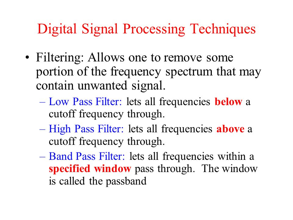 Digital Signal Processing Techniques Filtering: Allows one to remove some portion of the frequency spectrum that may contain unwanted signal.