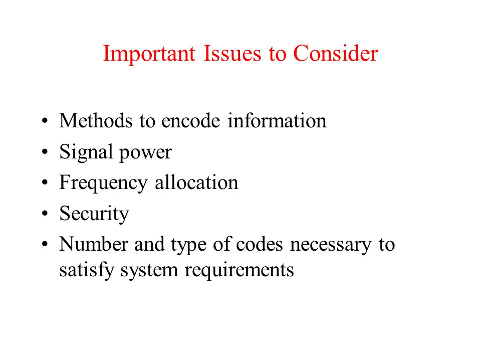 Important Issues to Consider Methods to encode information Signal power Frequency allocation Security Number and type of codes necessary to satisfy system requirements