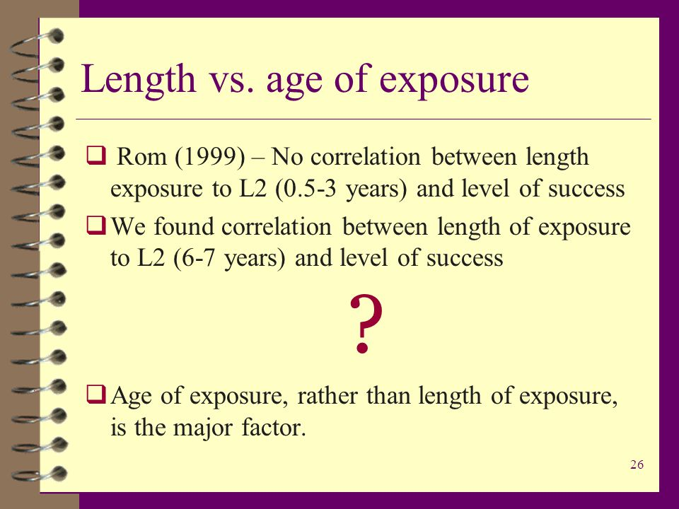 26 Length vs. age of exposure  Rom (1999) – No correlation between length exposure to L2 (0.5-3 years) and level of success  We found correlation be