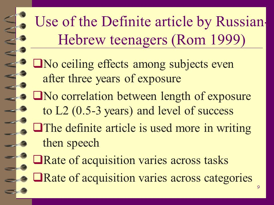9 Use of the Definite article by Russian- Hebrew teenagers (Rom 1999)  No ceiling effects among subjects even after three years of exposure  No correlation between length of exposure to L2 (0.5-3 years) and level of success  The definite article is used more in writing then speech  Rate of acquisition varies across tasks  Rate of acquisition varies across categories