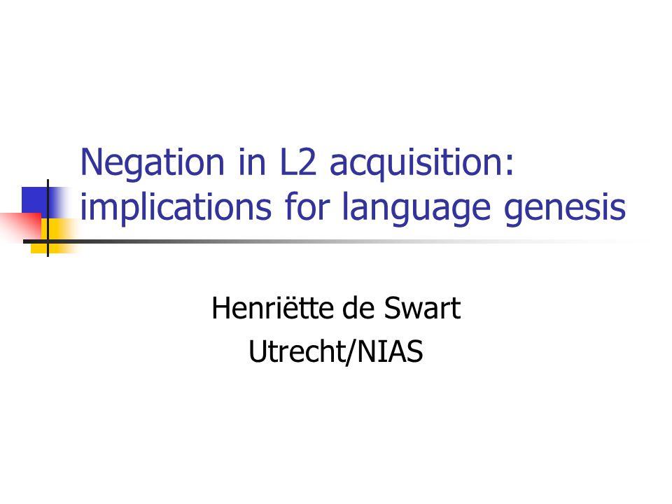 Negation in L2 acquisition: implications for language genesis Henriëtte de Swart Utrecht/NIAS