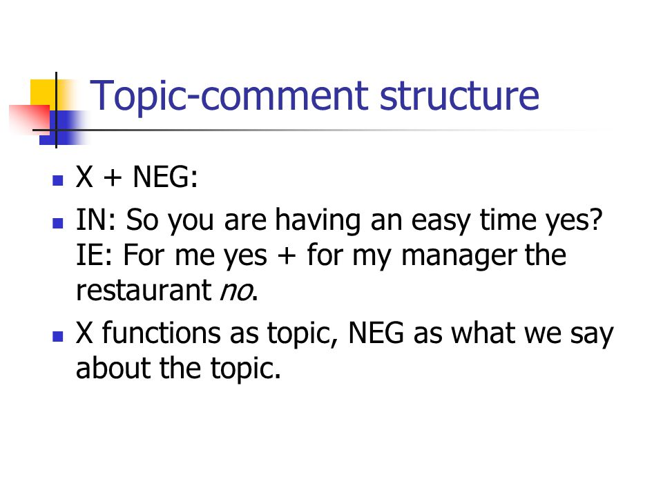 Topic-comment structure X + NEG: IN: So you are having an easy time yes.