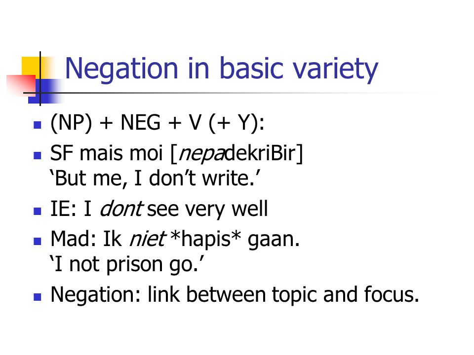 Negation in basic variety (NP) + NEG + V (+ Y): SF mais moi [nepadekriBir] 'But me, I don't write.' IE: I dont see very well Mad: Ik niet *hapis* gaan.