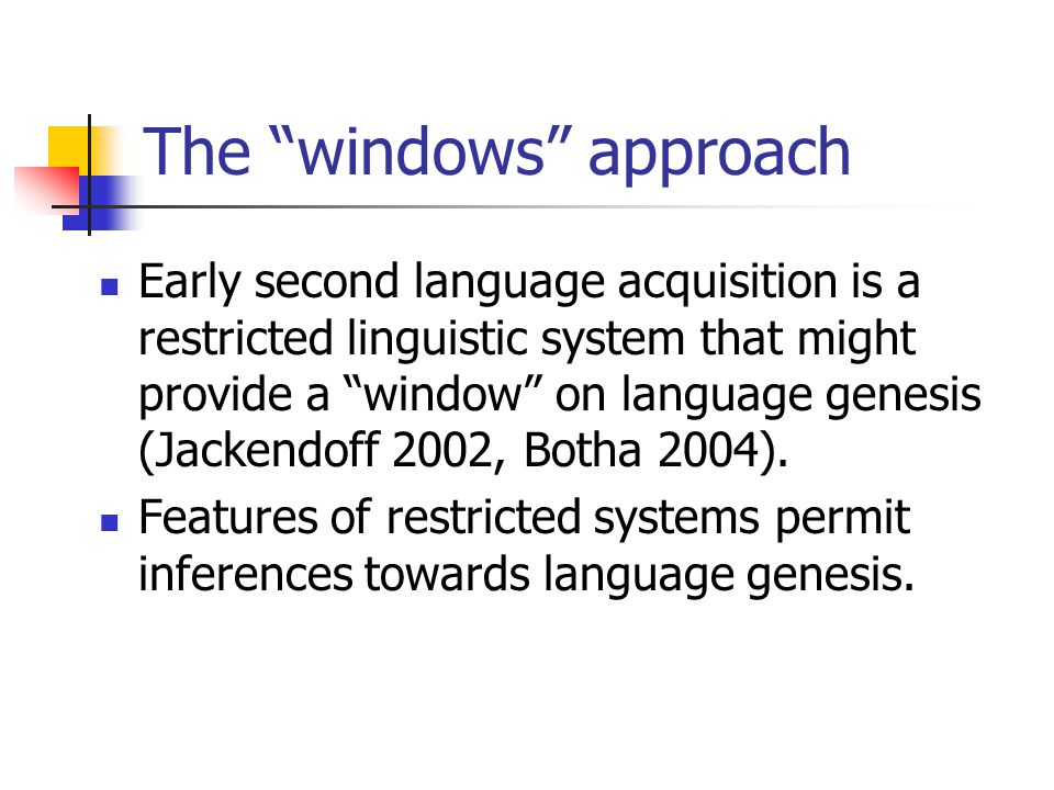 The windows approach Early second language acquisition is a restricted linguistic system that might provide a window on language genesis (Jackendoff 2002, Botha 2004).