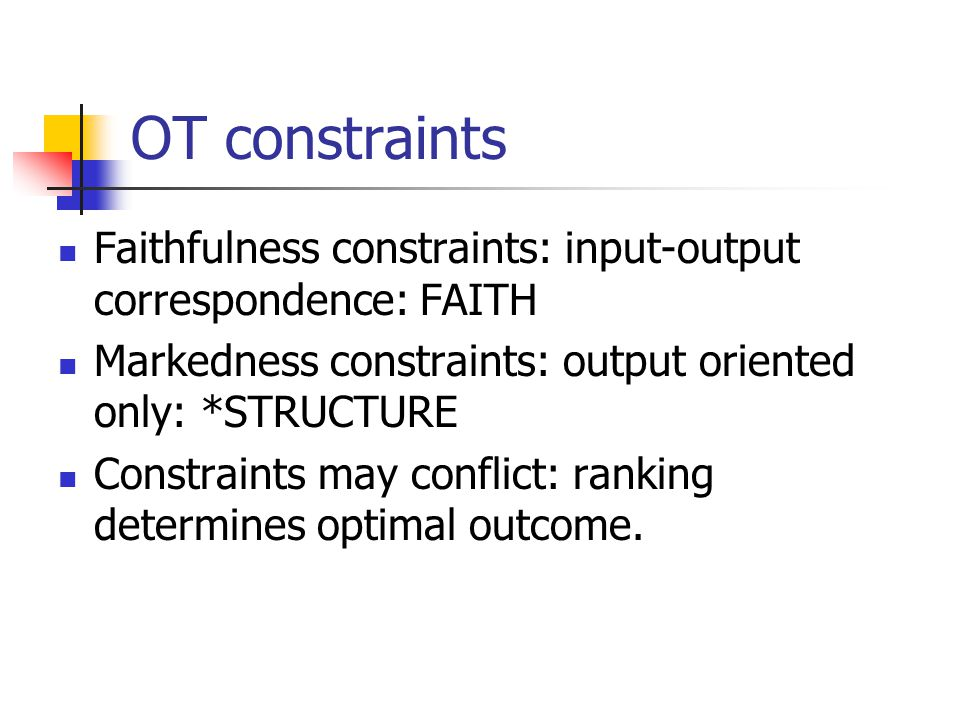 OT constraints Faithfulness constraints: input-output correspondence: FAITH Markedness constraints: output oriented only: *STRUCTURE Constraints may conflict: ranking determines optimal outcome.