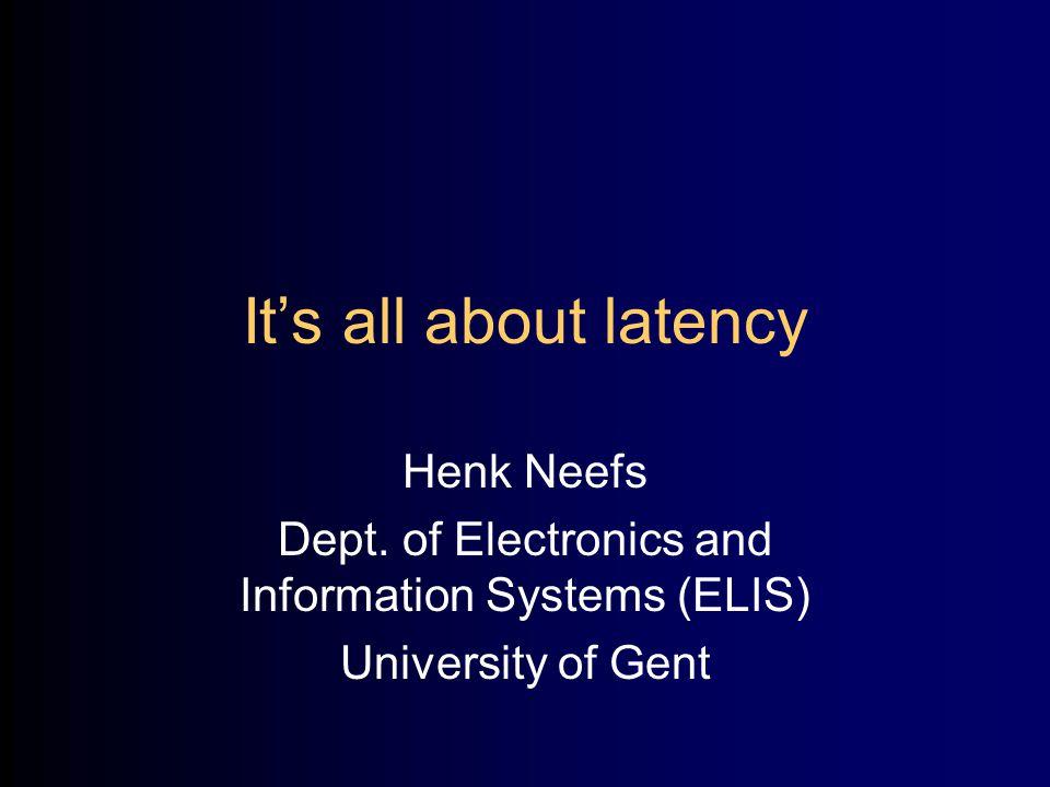 It's all about latency Henk Neefs Dept.