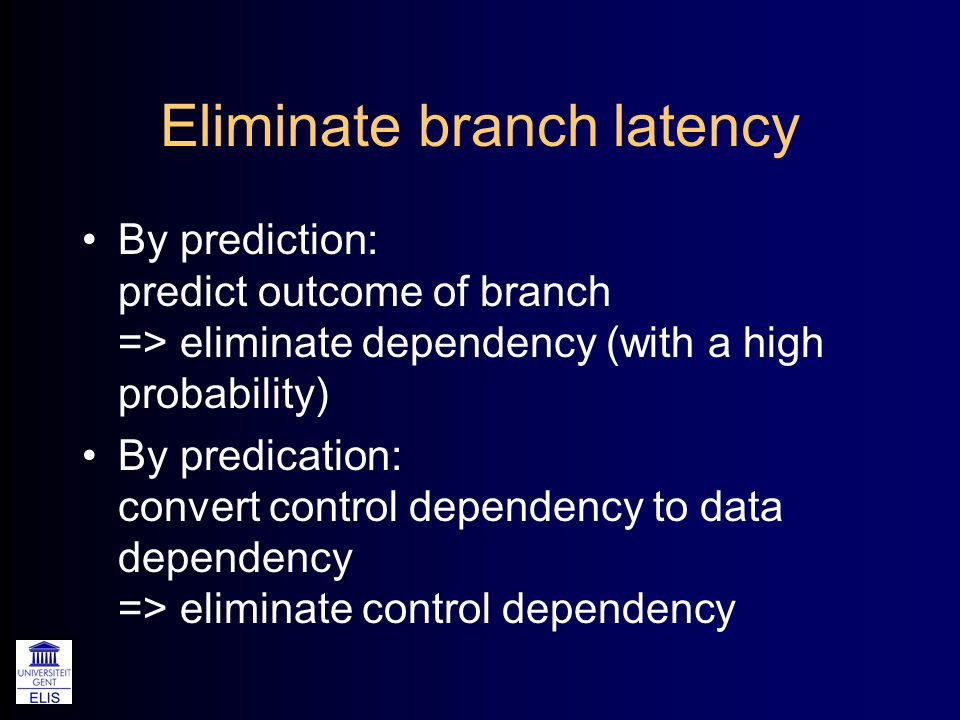 Eliminate branch latency By prediction: predict outcome of branch => eliminate dependency (with a high probability) By predication: convert control dependency to data dependency => eliminate control dependency