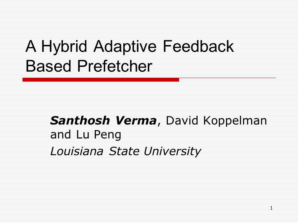 1 A Hybrid Adaptive Feedback Based Prefetcher Santhosh Verma, David Koppelman and Lu Peng Louisiana State University
