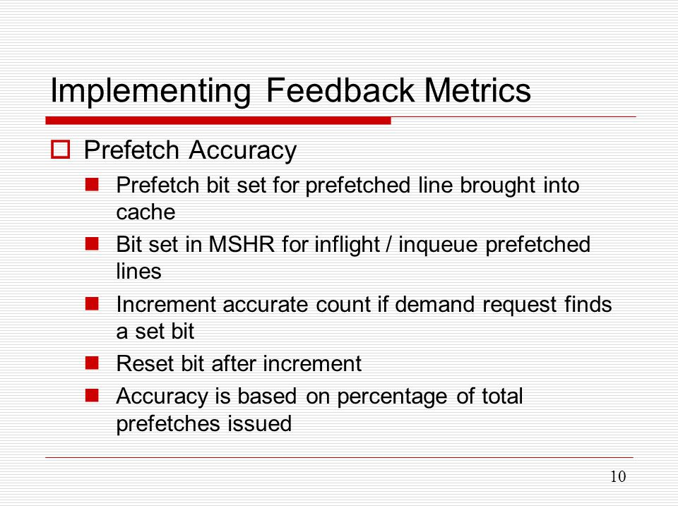 10 Implementing Feedback Metrics  Prefetch Accuracy Prefetch bit set for prefetched line brought into cache Bit set in MSHR for inflight / inqueue prefetched lines Increment accurate count if demand request finds a set bit Reset bit after increment Accuracy is based on percentage of total prefetches issued