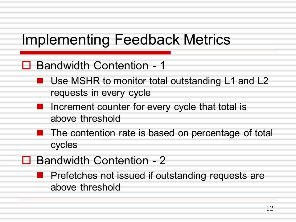 12 Implementing Feedback Metrics  Bandwidth Contention - 1 Use MSHR to monitor total outstanding L1 and L2 requests in every cycle Increment counter for every cycle that total is above threshold The contention rate is based on percentage of total cycles  Bandwidth Contention - 2 Prefetches not issued if outstanding requests are above threshold