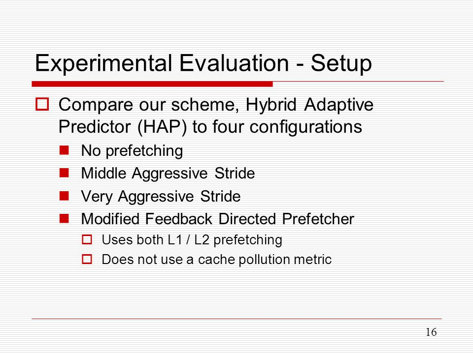 16 Experimental Evaluation - Setup  Compare our scheme, Hybrid Adaptive Predictor (HAP) to four configurations No prefetching Middle Aggressive Stride Very Aggressive Stride Modified Feedback Directed Prefetcher  Uses both L1 / L2 prefetching  Does not use a cache pollution metric