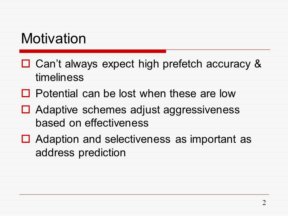 2 Motivation  Can't always expect high prefetch accuracy & timeliness  Potential can be lost when these are low  Adaptive schemes adjust aggressiveness based on effectiveness  Adaption and selectiveness as important as address prediction