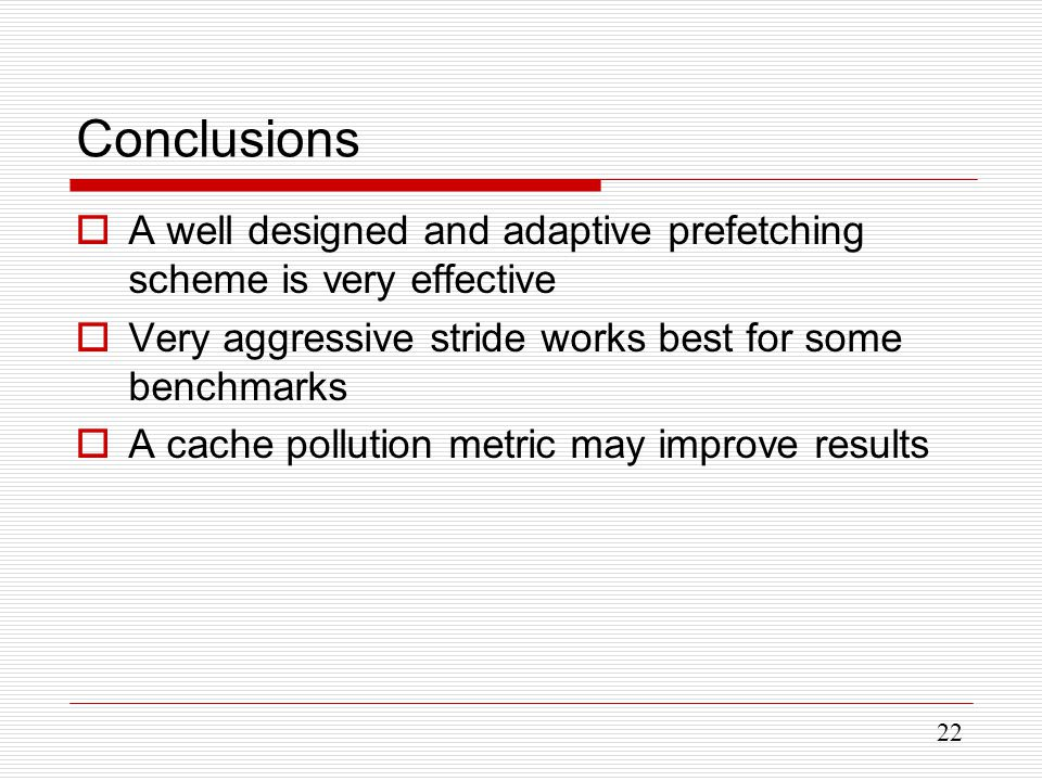 22 Conclusions  A well designed and adaptive prefetching scheme is very effective  Very aggressive stride works best for some benchmarks  A cache pollution metric may improve results