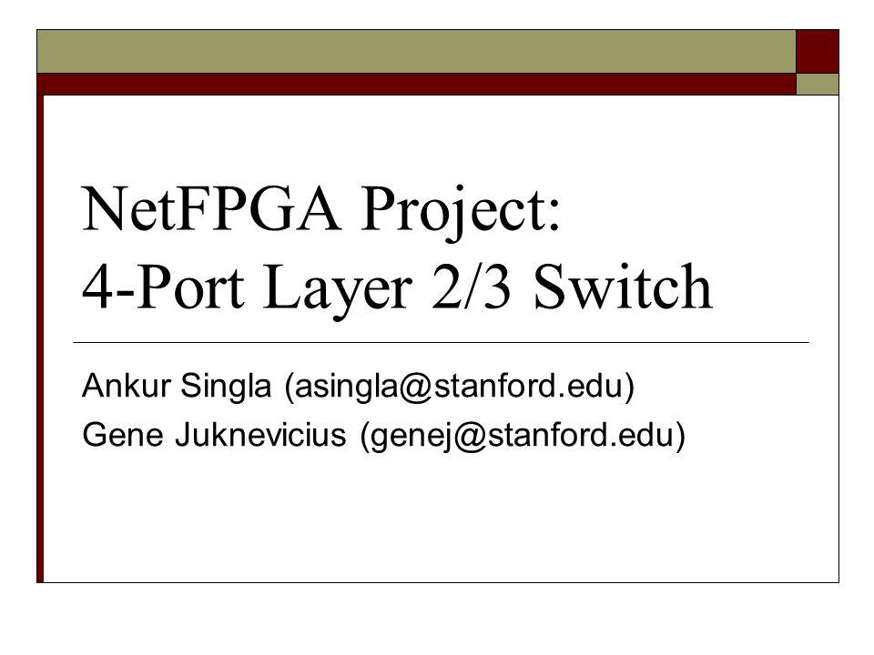 NetFPGA Project: 4-Port Layer 2/3 Switch Ankur Singla (asingla@stanford.edu) Gene Juknevicius (genej@stanford.edu)