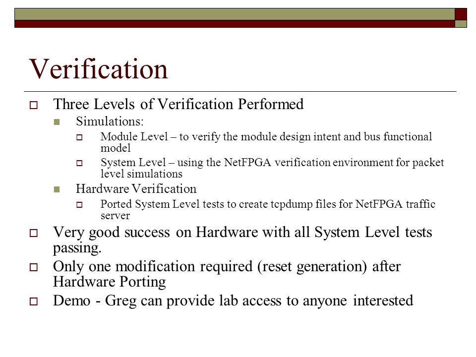 Verification  Three Levels of Verification Performed Simulations:  Module Level – to verify the module design intent and bus functional model  System Level – using the NetFPGA verification environment for packet level simulations Hardware Verification  Ported System Level tests to create tcpdump files for NetFPGA traffic server  Very good success on Hardware with all System Level tests passing.