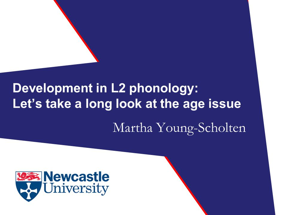 Development in L2 phonology: Let's take a long look at the age issue Martha Young-Scholten