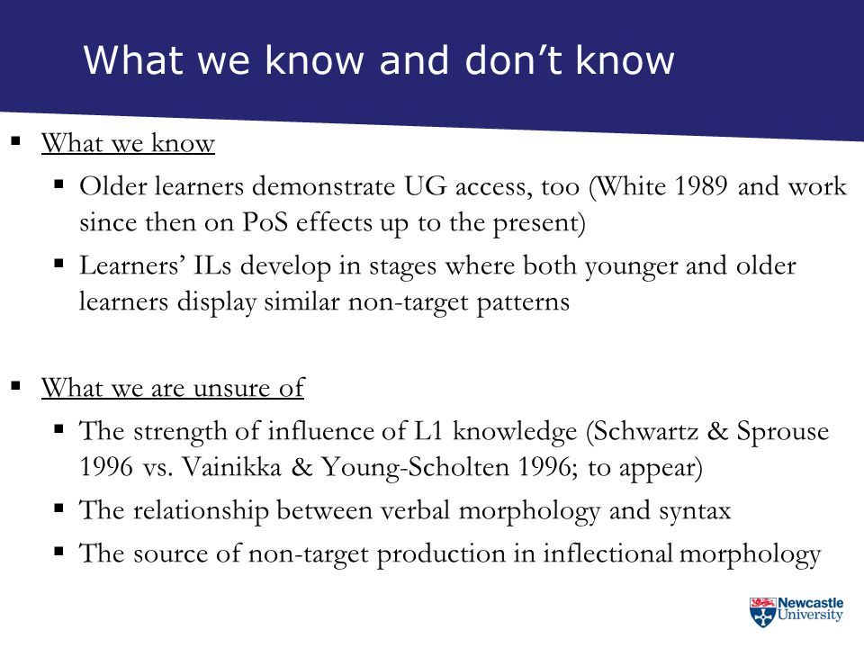 What we know and don't know  What we know  Older learners demonstrate UG access, too (White 1989 and work since then on PoS effects up to the presen