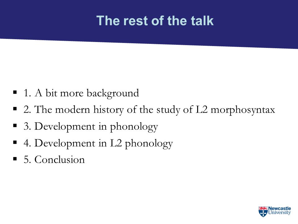 The rest of the talk  1. A bit more background  2. The modern history of the study of L2 morphosyntax  3. Development in phonology  4. Development