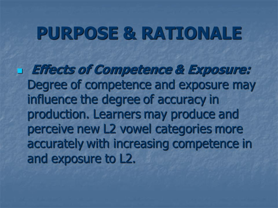 PURPOSE & RATIONALE Effects of Competence & Exposure: Degree of competence and exposure may influence the degree of accuracy in production.