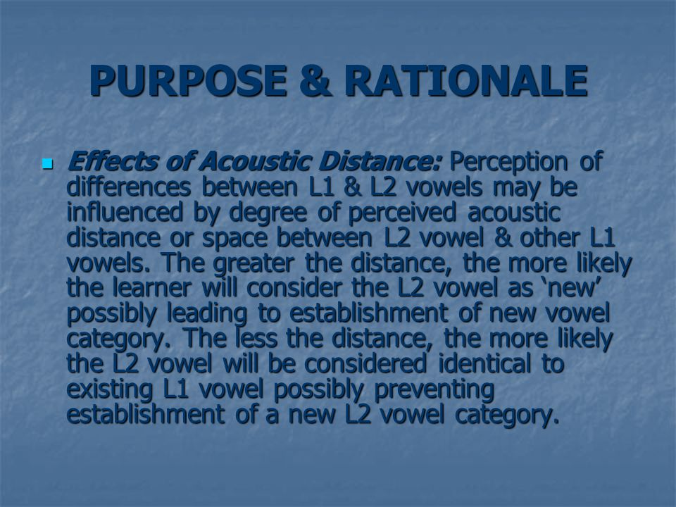 PURPOSE & RATIONALE Effects of Acoustic Distance: Perception of differences between L1 & L2 vowels may be influenced by degree of perceived acoustic distance or space between L2 vowel & other L1 vowels.