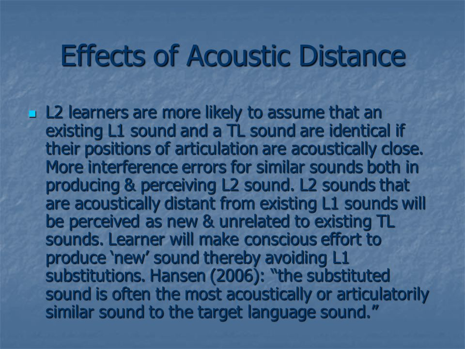 Effects of Acoustic Distance L2 learners are more likely to assume that an existing L1 sound and a TL sound are identical if their positions of articulation are acoustically close.