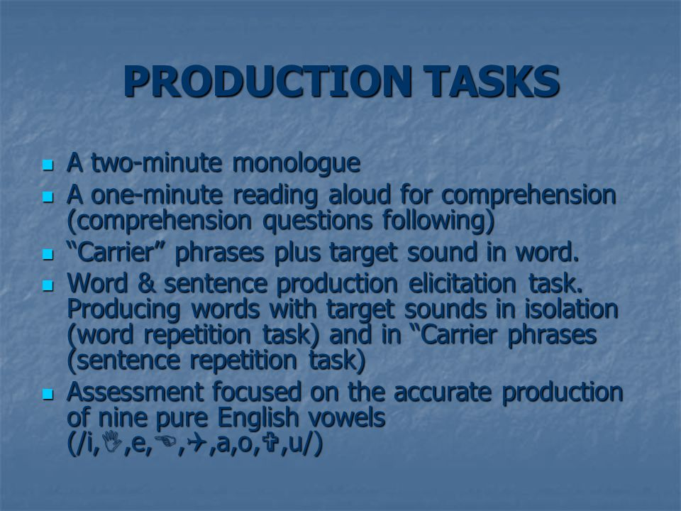 PRODUCTION TASKS A two-minute monologue A two-minute monologue A one-minute reading aloud for comprehension (comprehension questions following) A one-minute reading aloud for comprehension (comprehension questions following) Carrier phrases plus target sound in word.