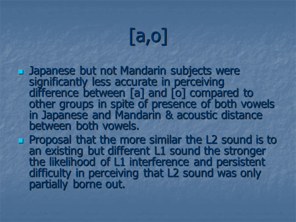 [a,o] Japanese but not Mandarin subjects were significantly less accurate in perceiving difference between [a] and [o] compared to other groups in spite of presence of both vowels in Japanese and Mandarin & acoustic distance between both vowels.