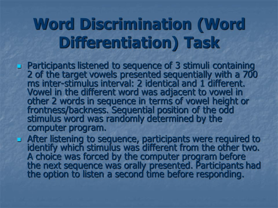 Word Discrimination (Word Differentiation) Task Participants listened to sequence of 3 stimuli containing 2 of the target vowels presented sequentially with a 700 ms inter-stimulus interval: 2 identical and 1 different.
