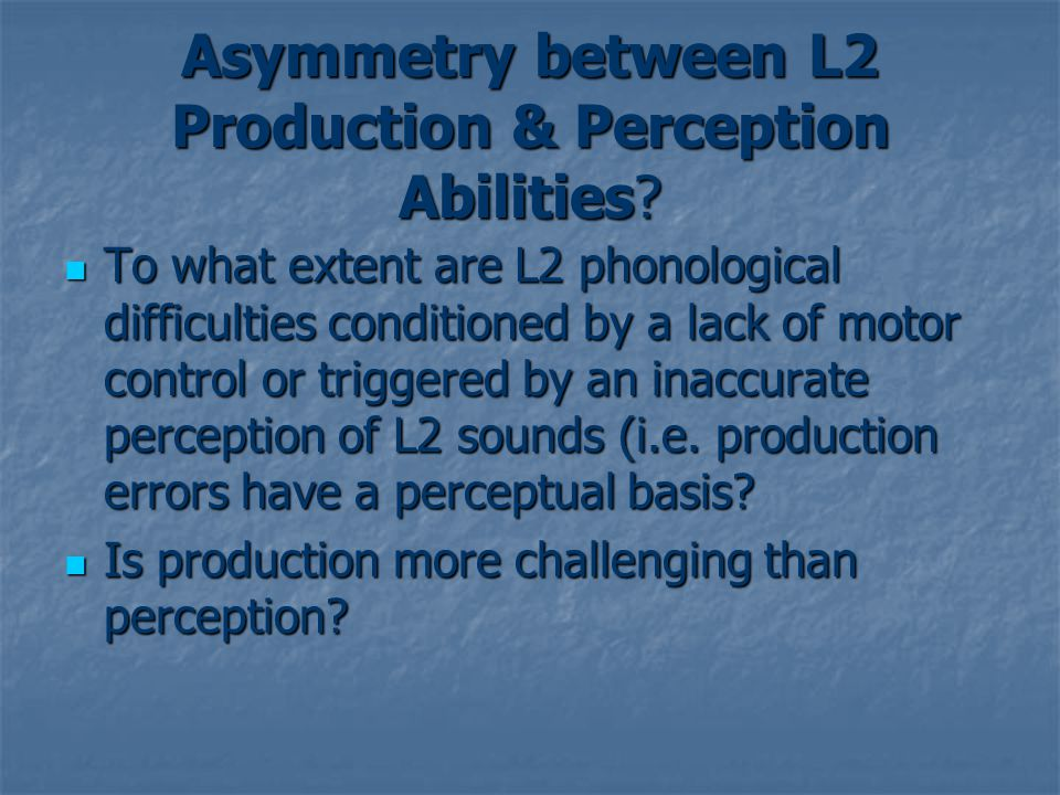 Asymmetry between L2 Production & Perception Abilities.