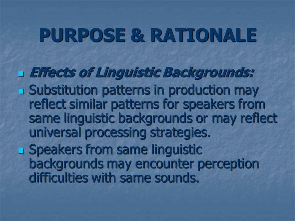 PURPOSE & RATIONALE Effects of Linguistic Backgrounds: Effects of Linguistic Backgrounds: Substitution patterns in production may reflect similar patterns for speakers from same linguistic backgrounds or may reflect universal processing strategies.