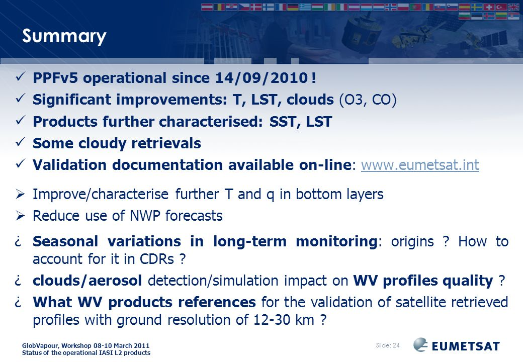 GlobVapour, Workshop 08-10 March 2011 Status of the operational IASI L2 products Summary Slide: 24 PPFv5 operational since 14/09/2010 .