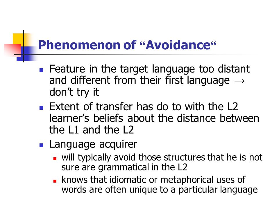 Phenomenon of Avoidance Feature in the target language too distant and different from their first language → don't try it Extent of transfer has do to with the L2 learner's beliefs about the distance between the L1 and the L2 Language acquirer will typically avoid those structures that he is not sure are grammatical in the L2 knows that idiomatic or metaphorical uses of words are often unique to a particular language