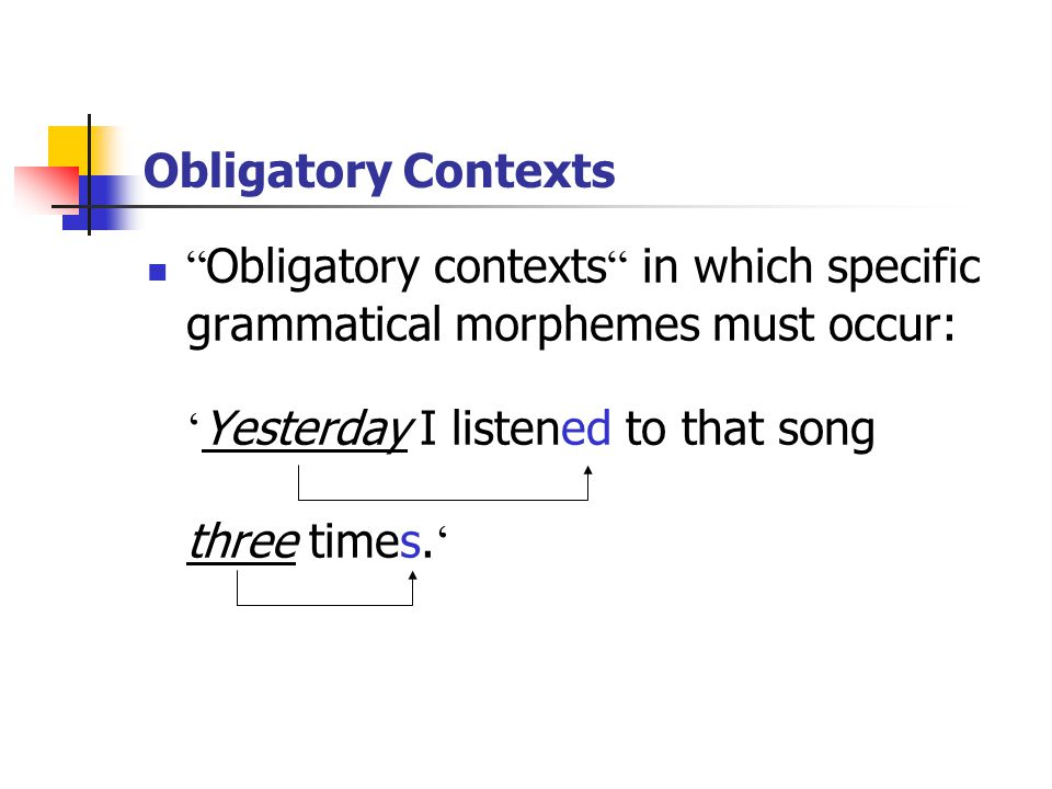Obligatory Contexts Obligatory contexts in which specific grammatical morphemes must occur: ' Yesterday I listened to that song three times.