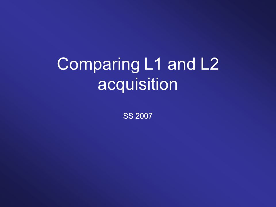 Comparing L1 and L2 acquisition SS 2007