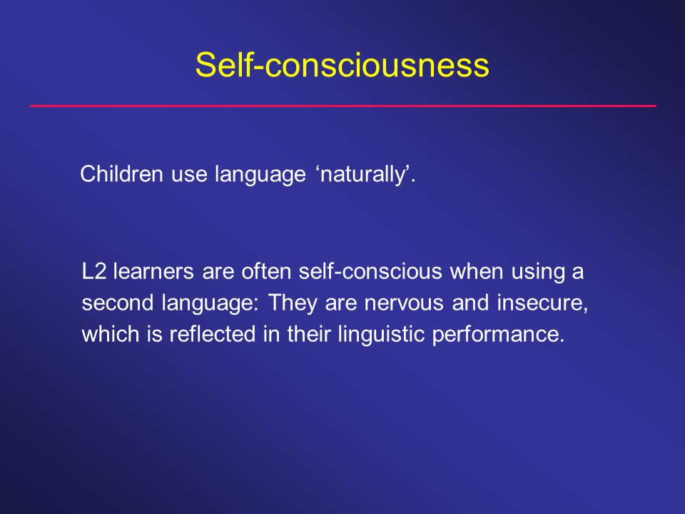 Self-consciousness Children use language 'naturally'.
