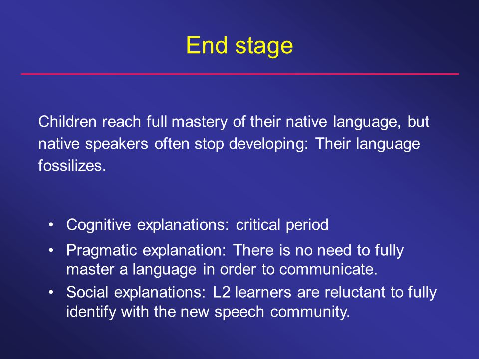 End stage Children reach full mastery of their native language, but native speakers often stop developing: Their language fossilizes.