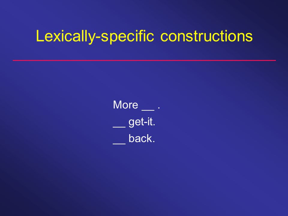Lexically-specific constructions More __. __ get-it. __ back.