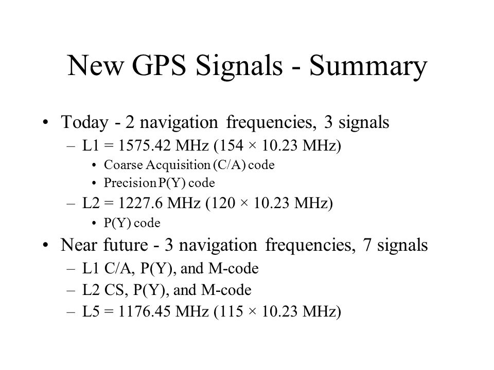 New GPS Signals - Summary Today - 2 navigation frequencies, 3 signals –L1 = 1575.42 MHz (154 × 10.23 MHz) Coarse Acquisition (C/A) code Precision P(Y)