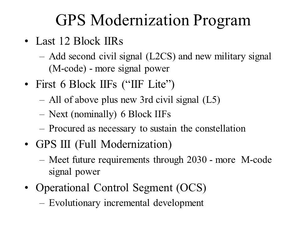 GPS Modernization Program Last 12 Block IIRs –Add second civil signal (L2CS) and new military signal (M-code) - more signal power First 6 Block IIFs ( IIF Lite ) –All of above plus new 3rd civil signal (L5) –Next (nominally) 6 Block IIFs –Procured as necessary to sustain the constellation GPS III (Full Modernization) –Meet future requirements through 2030 - more M-code signal power Operational Control Segment (OCS) –Evolutionary incremental development