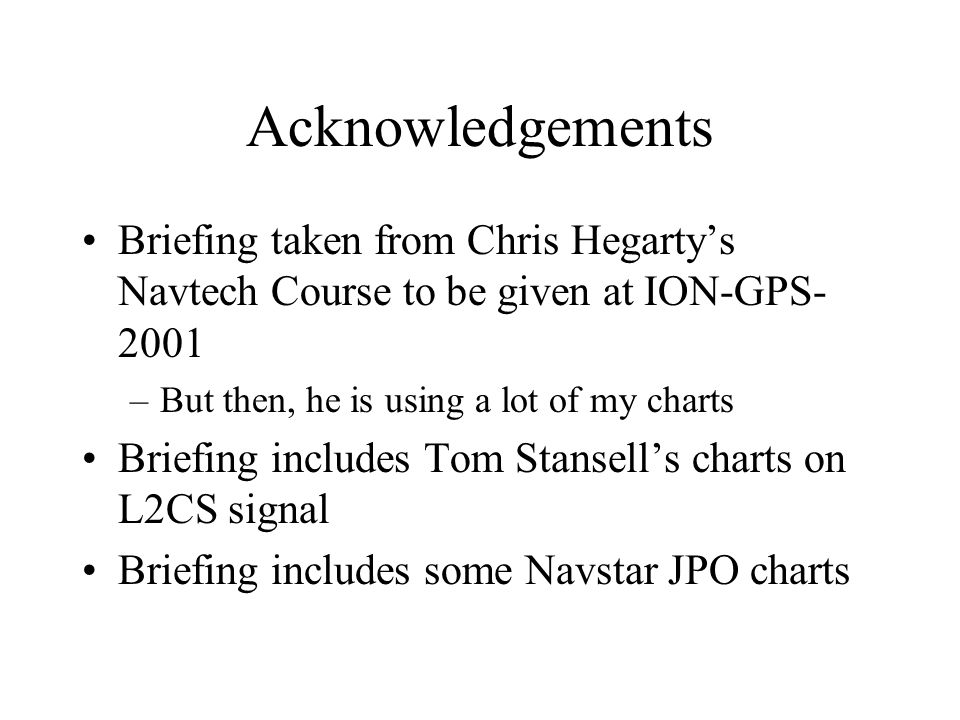 Acknowledgements Briefing taken from Chris Hegarty's Navtech Course to be given at ION-GPS- 2001 –But then, he is using a lot of my charts Briefing in