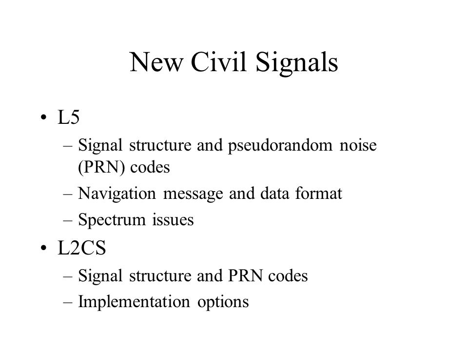 L5 –Signal structure and pseudorandom noise (PRN) codes –Navigation message and data format –Spectrum issues L2CS –Signal structure and PRN codes –Imp