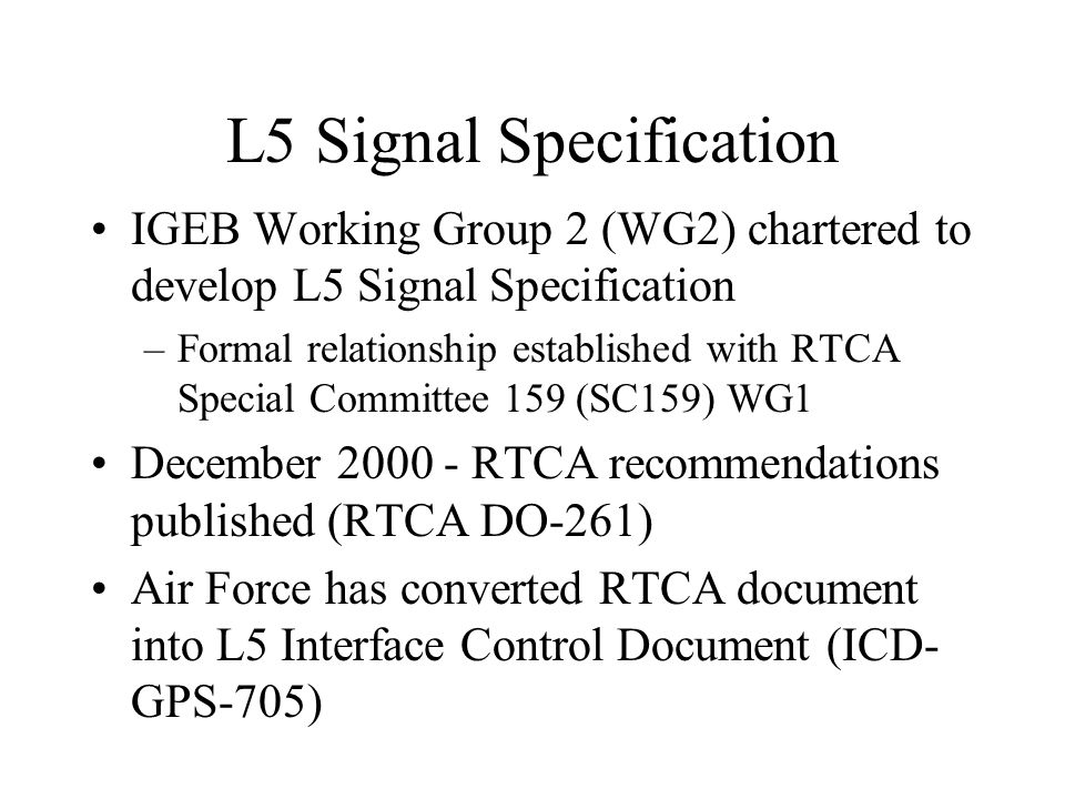 L5 Signal Specification IGEB Working Group 2 (WG2) chartered to develop L5 Signal Specification –Formal relationship established with RTCA Special Committee 159 (SC159) WG1 December 2000 - RTCA recommendations published (RTCA DO-261) Air Force has converted RTCA document into L5 Interface Control Document (ICD- GPS-705)