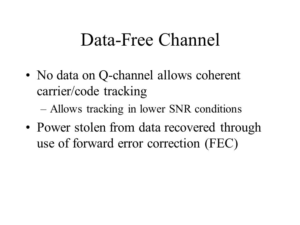 Data-Free Channel No data on Q-channel allows coherent carrier/code tracking –Allows tracking in lower SNR conditions Power stolen from data recovered