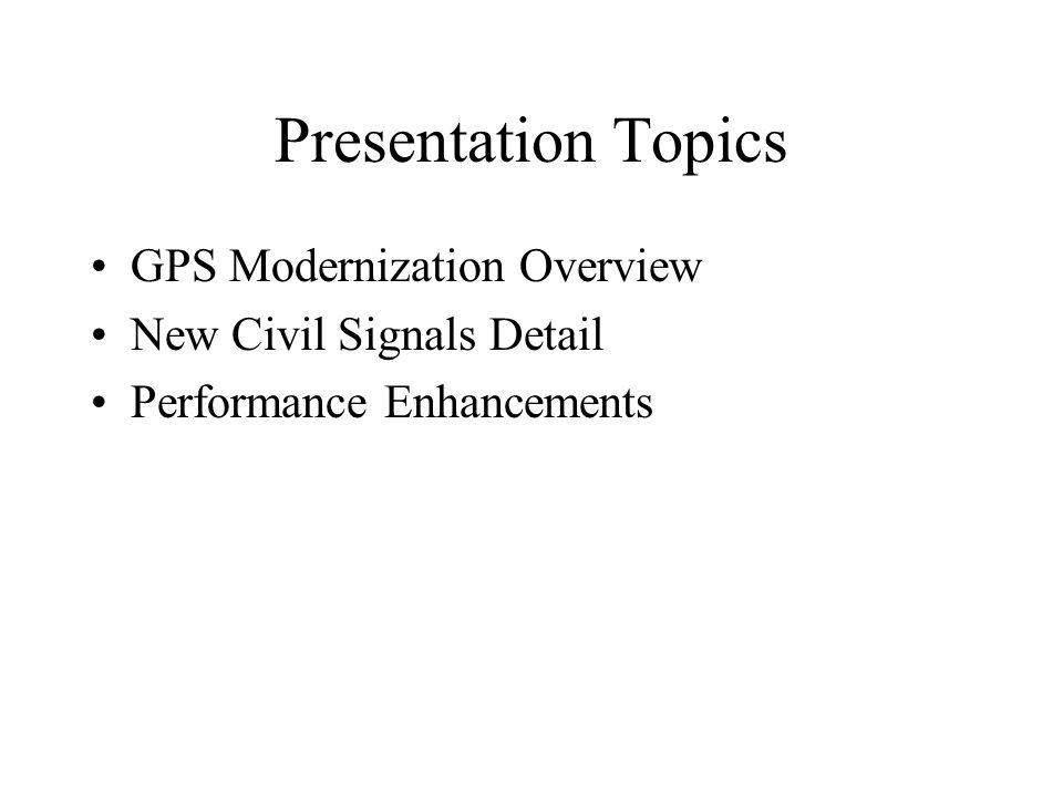 Presentation Topics GPS Modernization Overview New Civil Signals Detail Performance Enhancements