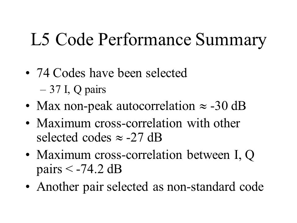 L5 Code Performance Summary 74 Codes have been selected –37 I, Q pairs Max non-peak autocorrelation  -30 dB Maximum cross-correlation with other sele