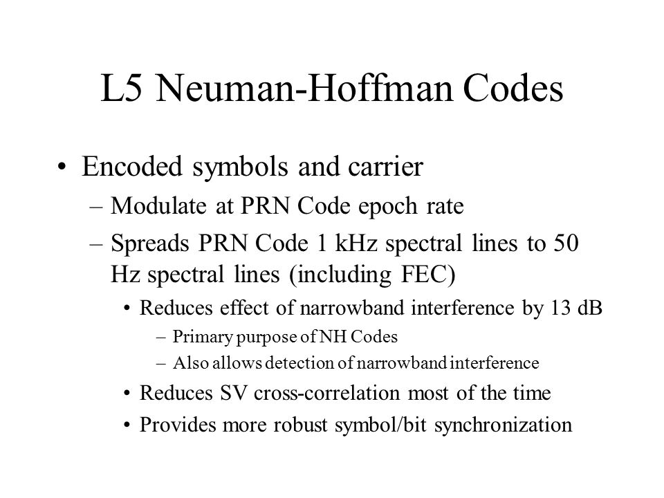 L5 Neuman-Hoffman Codes Encoded symbols and carrier –Modulate at PRN Code epoch rate –Spreads PRN Code 1 kHz spectral lines to 50 Hz spectral lines (i