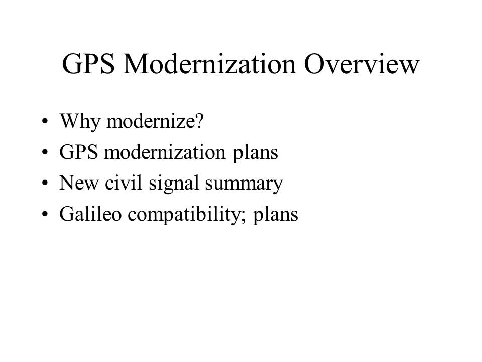 GPS Modernization Overview Why modernize? GPS modernization plans New civil signal summary Galileo compatibility; plans