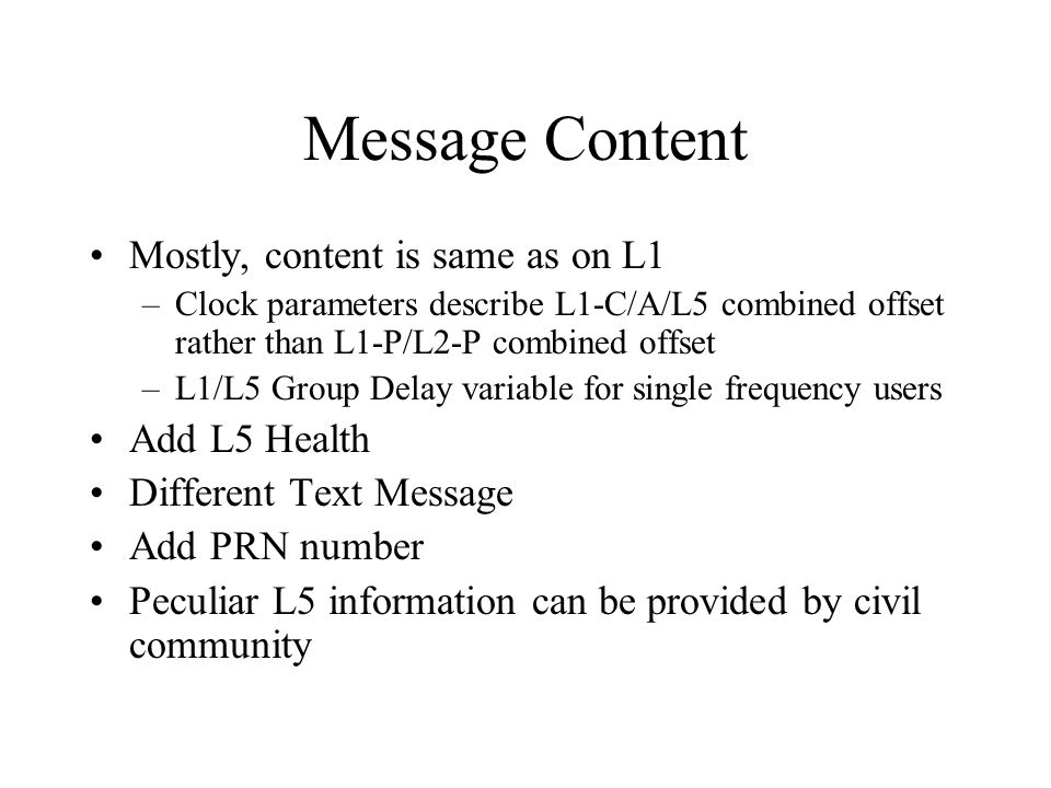 Message Content Mostly, content is same as on L1 –Clock parameters describe L1-C/A/L5 combined offset rather than L1-P/L2-P combined offset –L1/L5 Gro