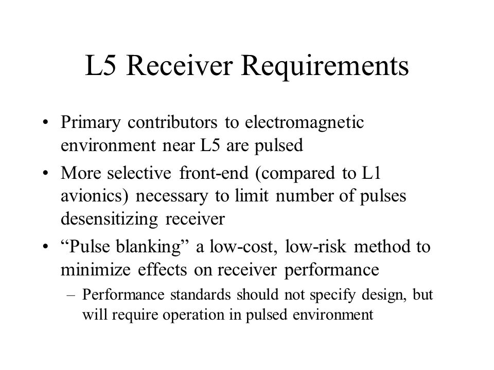 L5 Receiver Requirements Primary contributors to electromagnetic environment near L5 are pulsed More selective front-end (compared to L1 avionics) nec